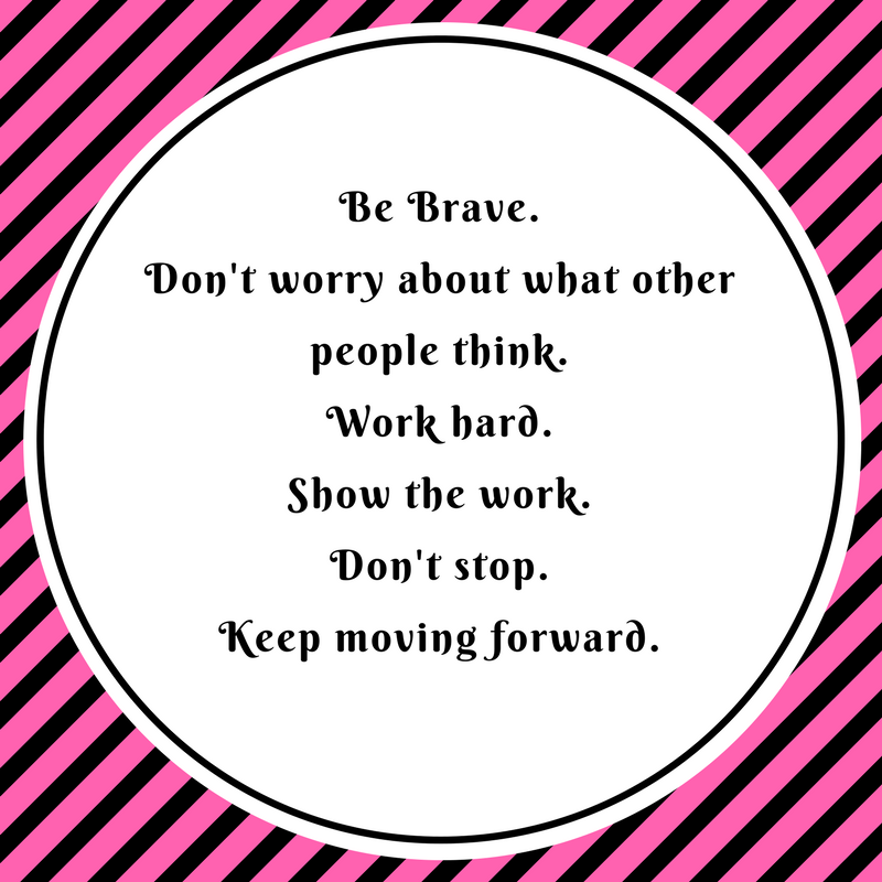 Be BraveDon't worry about what other people thinkWork hardshow the workDon't stop Keep moving forward